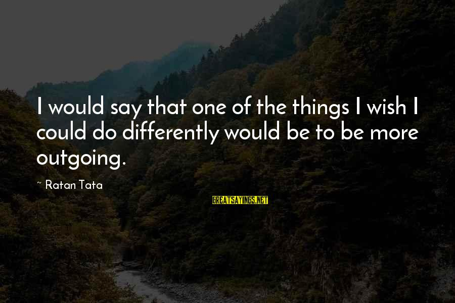 I'm Outgoing Sayings By Ratan Tata: I would say that one of the things I wish I could do differently would