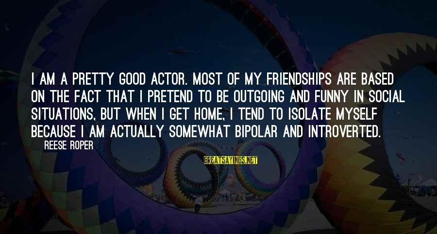 I'm Outgoing Sayings By Reese Roper: I am a pretty good actor. Most of my friendships are based on the fact