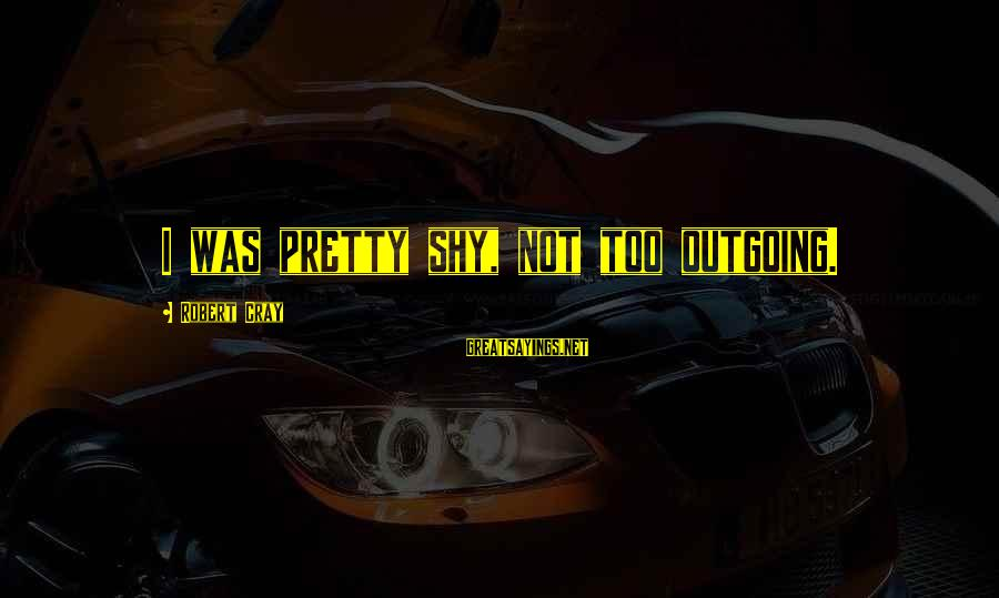 I'm Outgoing Sayings By Robert Cray: I was pretty shy, not too outgoing.