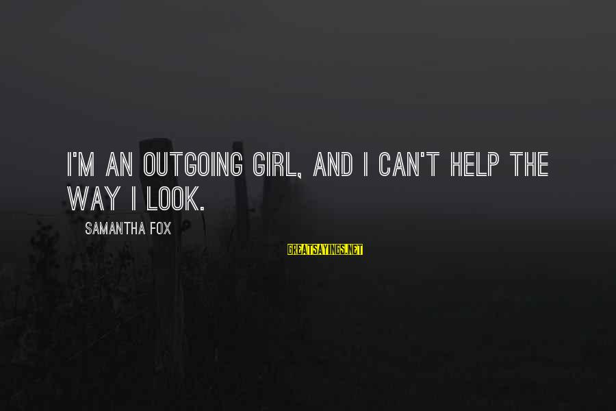 I'm Outgoing Sayings By Samantha Fox: I'm an outgoing girl, and I can't help the way I look.