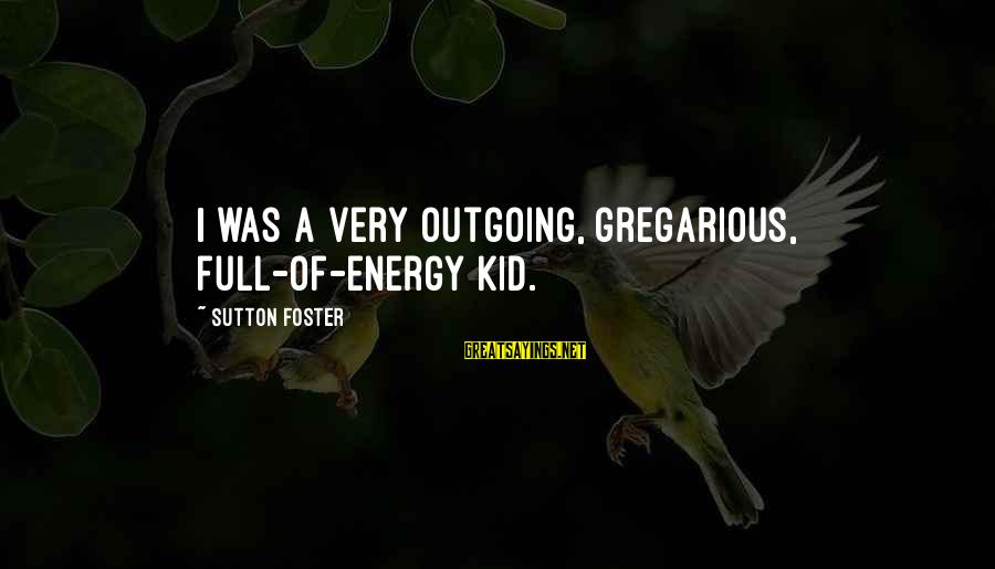 I'm Outgoing Sayings By Sutton Foster: I was a very outgoing, gregarious, full-of-energy kid.