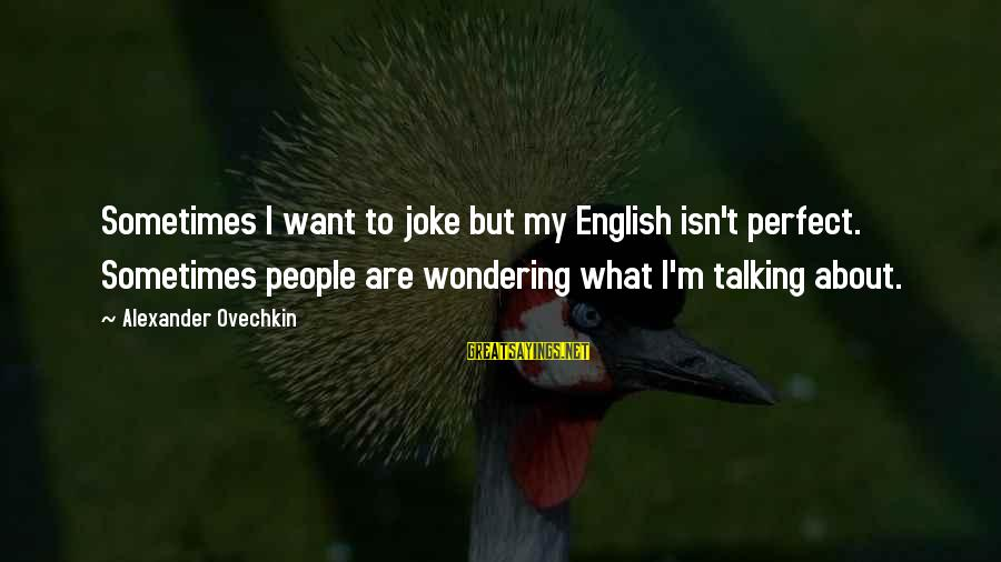 I'm Perfect Sayings By Alexander Ovechkin: Sometimes I want to joke but my English isn't perfect. Sometimes people are wondering what