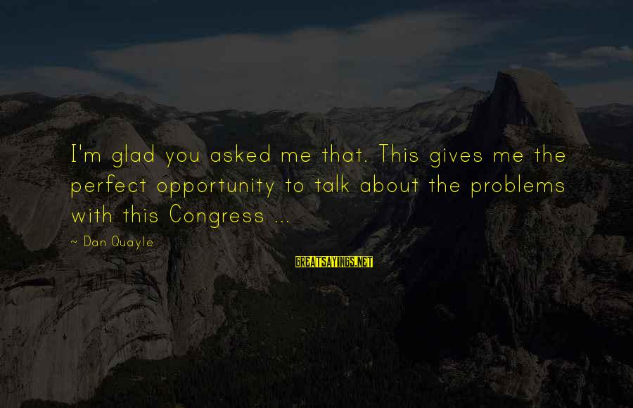 I'm Perfect Sayings By Dan Quayle: I'm glad you asked me that. This gives me the perfect opportunity to talk about