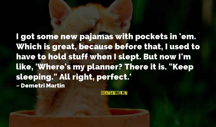 I'm Perfect Sayings By Demetri Martin: I got some new pajamas with pockets in 'em. Which is great, because before that,