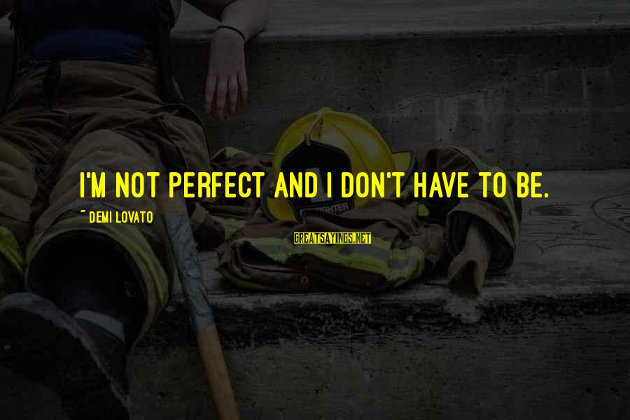 I'm Perfect Sayings By Demi Lovato: I'm not perfect and I don't have to be.