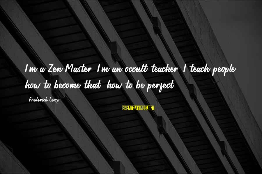 I'm Perfect Sayings By Frederick Lenz: I'm a Zen Master. I'm an occult teacher. I teach people how to become that,