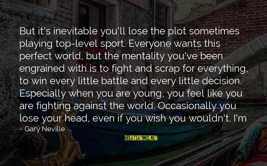 I'm Perfect Sayings By Gary Neville: But it's inevitable you'll lose the plot sometimes playing top-level sport. Everyone wants this perfect