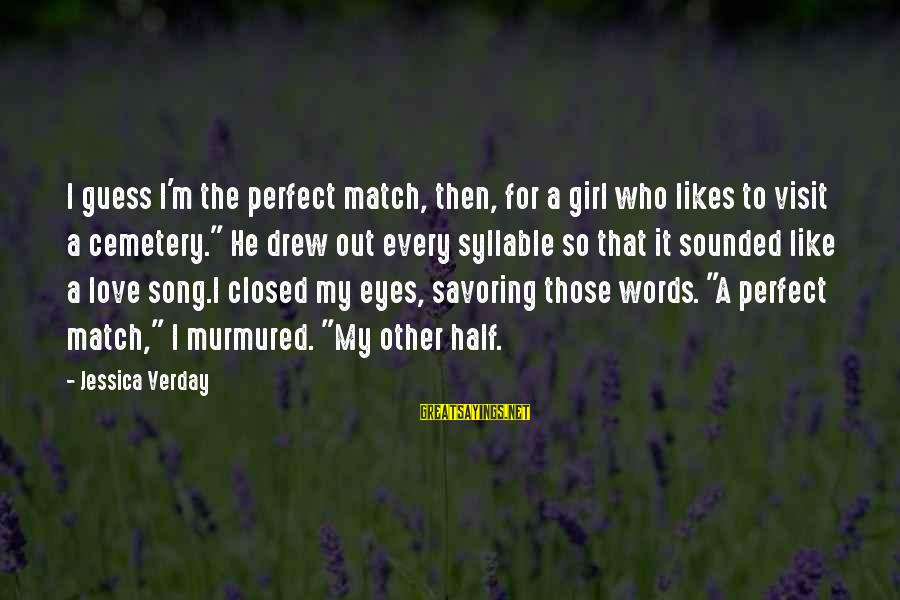 I'm Perfect Sayings By Jessica Verday: I guess I'm the perfect match, then, for a girl who likes to visit a