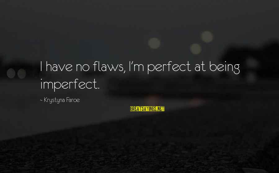 I'm Perfect Sayings By Krystyna Faroe: I have no flaws, I'm perfect at being imperfect.