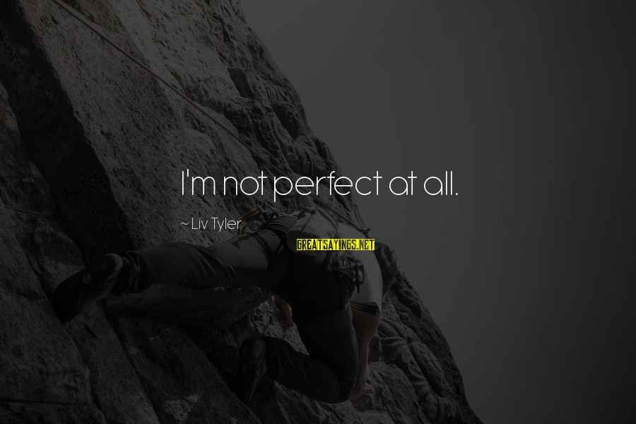 I'm Perfect Sayings By Liv Tyler: I'm not perfect at all.