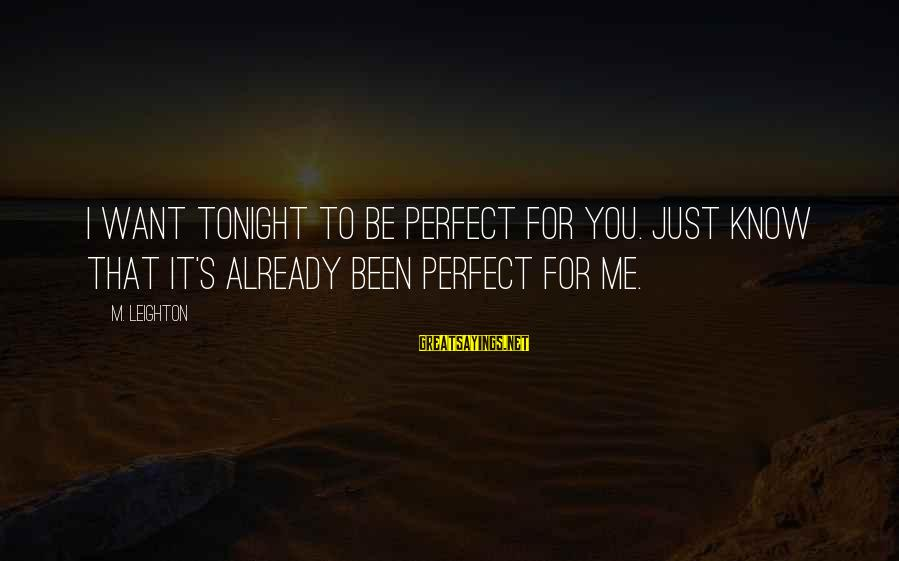 I'm Perfect Sayings By M. Leighton: I want tonight to be perfect for you. Just know that it's already been perfect