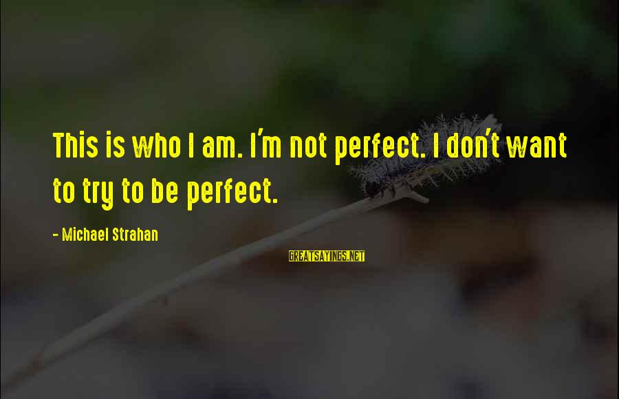 I'm Perfect Sayings By Michael Strahan: This is who I am. I'm not perfect. I don't want to try to be