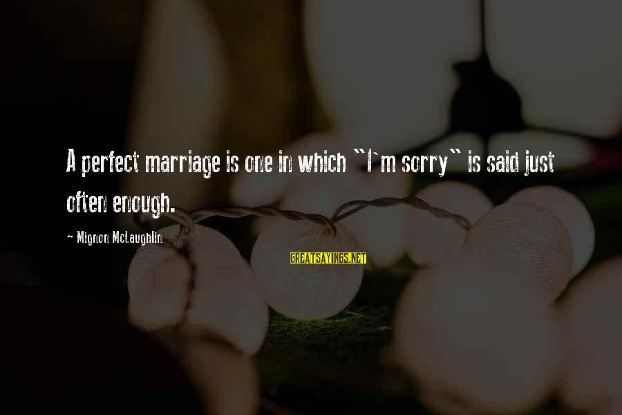 """I'm Perfect Sayings By Mignon McLaughlin: A perfect marriage is one in which """"I'm sorry"""" is said just often enough."""