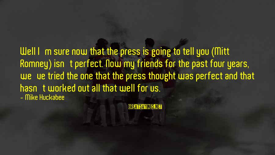 I'm Perfect Sayings By Mike Huckabee: Well I'm sure now that the press is going to tell you (Mitt Romney) isn't
