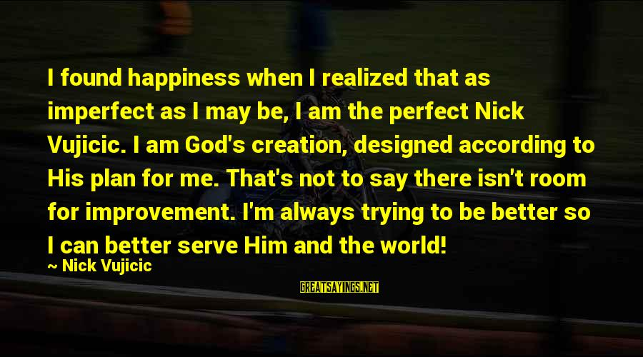 I'm Perfect Sayings By Nick Vujicic: I found happiness when I realized that as imperfect as I may be, I am