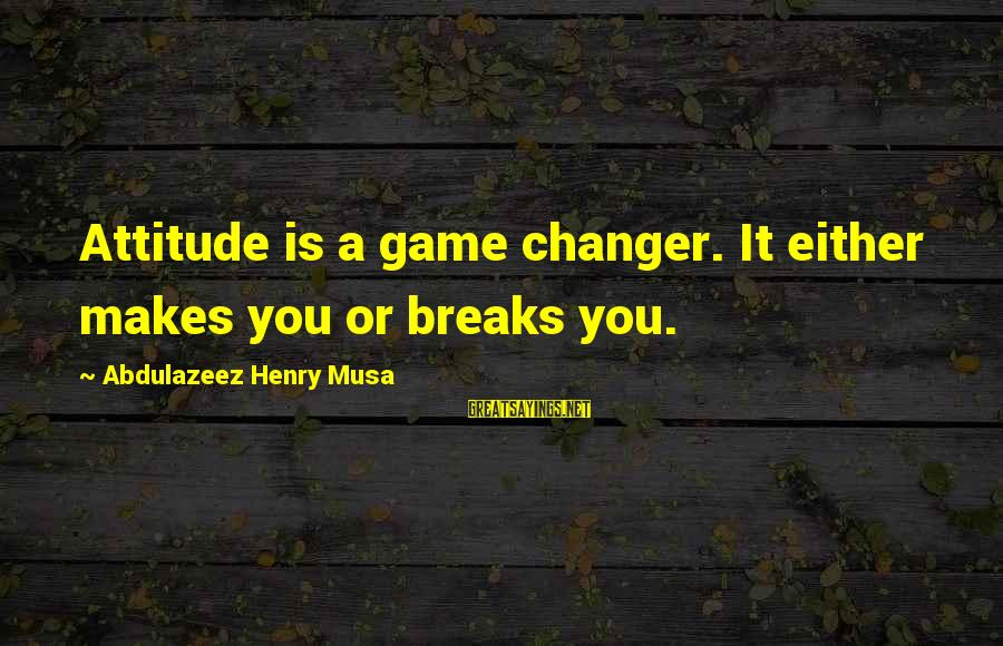 Im Rougher Than Sayings By Abdulazeez Henry Musa: Attitude is a game changer. It either makes you or breaks you.