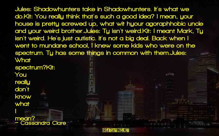 Im Rougher Than Sayings By Cassandra Clare: Jules: Shadowhunters take in Shadowhunters. It's what we do.Kit: You really think that's such a