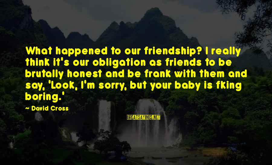 I'm So Sorry Baby Sayings By David Cross: What happened to our friendship? I really think it's our obligation as friends to be