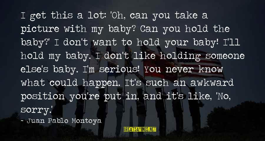 I'm So Sorry Baby Sayings By Juan Pablo Montoya: I get this a lot: 'Oh, can you take a picture with my baby? Can