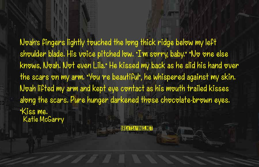I'm So Sorry Baby Sayings By Katie McGarry: Noah's fingers lightly touched the long thick ridge below my left shoulder blade. His voice