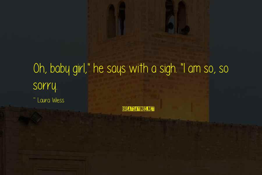"""I'm So Sorry Baby Sayings By Laura Wiess: Oh, baby girl,"""" he says with a sigh. """"I am so, so sorry."""