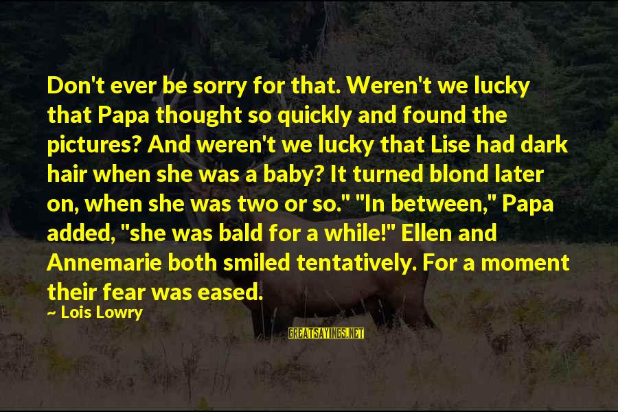 I'm So Sorry Baby Sayings By Lois Lowry: Don't ever be sorry for that. Weren't we lucky that Papa thought so quickly and