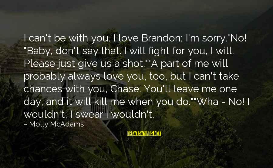 """I'm So Sorry Baby Sayings By Molly McAdams: I can't be with you. I love Brandon; I'm sorry.""""No! """"Baby, don't say that. I"""