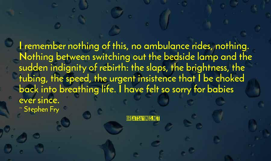I'm So Sorry Baby Sayings By Stephen Fry: I remember nothing of this, no ambulance rides, nothing. Nothing between switching out the bedside