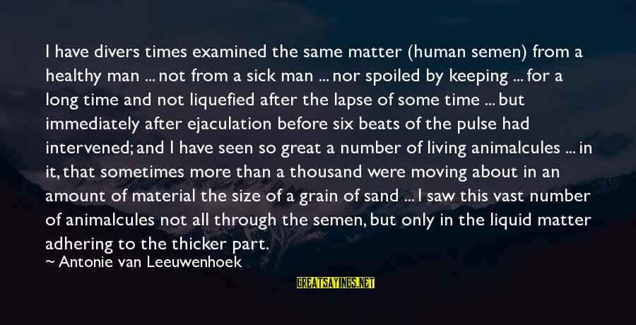 I'm So Spoiled Sayings By Antonie Van Leeuwenhoek: I have divers times examined the same matter (human semen) from a healthy man ...