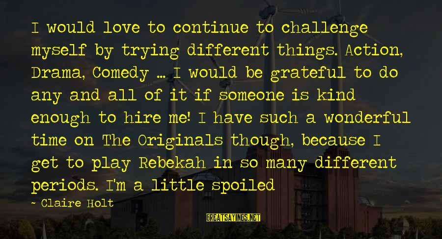 I'm So Spoiled Sayings By Claire Holt: I would love to continue to challenge myself by trying different things. Action, Drama, Comedy