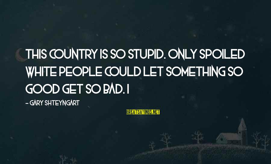 I'm So Spoiled Sayings By Gary Shteyngart: This country is so stupid. Only spoiled white people could let something so good get