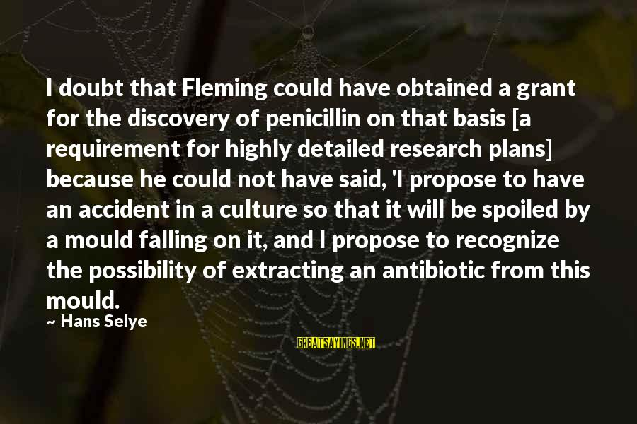 I'm So Spoiled Sayings By Hans Selye: I doubt that Fleming could have obtained a grant for the discovery of penicillin on