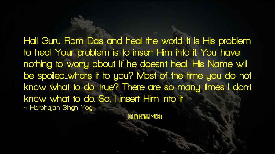 I'm So Spoiled Sayings By Harbhajan Singh Yogi: Hail Guru Ram Das and heal the world. It is His problem to heal. Your