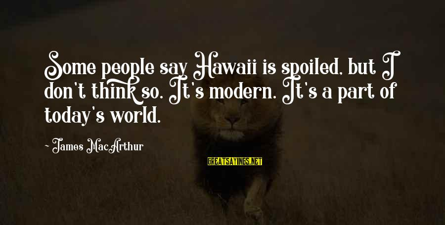 I'm So Spoiled Sayings By James MacArthur: Some people say Hawaii is spoiled, but I don't think so. It's modern. It's a