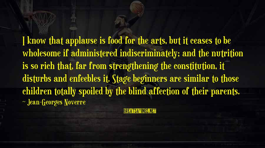 I'm So Spoiled Sayings By Jean-Georges Noverre: I know that applause is food for the arts, but it ceases to be wholesome