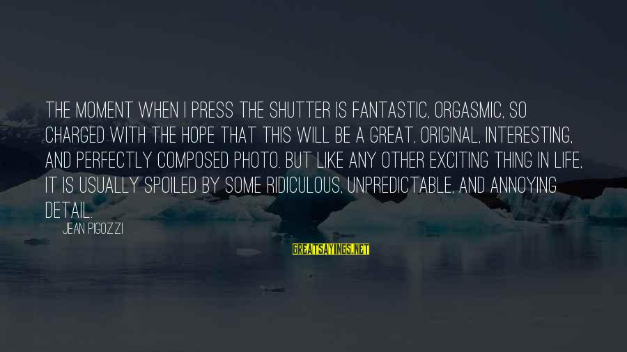 I'm So Spoiled Sayings By Jean Pigozzi: The moment when I press the shutter is fantastic, orgasmic, so charged with the hope