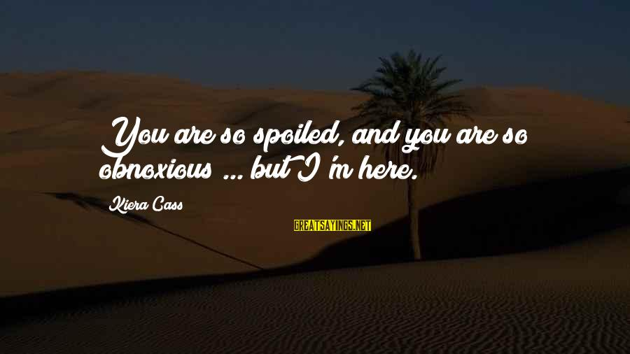 I'm So Spoiled Sayings By Kiera Cass: You are so spoiled, and you are so obnoxious ... but I'm here.