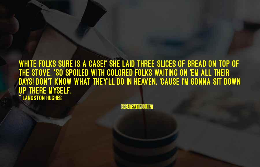 """I'm So Spoiled Sayings By Langston Hughes: White folks sure is a case!"""" She laid three slices of bread on top of"""
