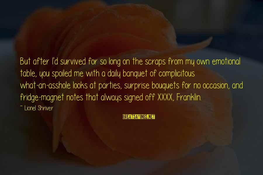 I'm So Spoiled Sayings By Lionel Shriver: But after I'd survived for so long on the scraps from my own emotional table,
