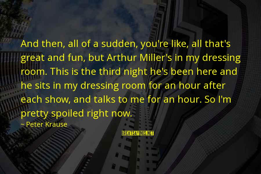 I'm So Spoiled Sayings By Peter Krause: And then, all of a sudden, you're like, all that's great and fun, but Arthur