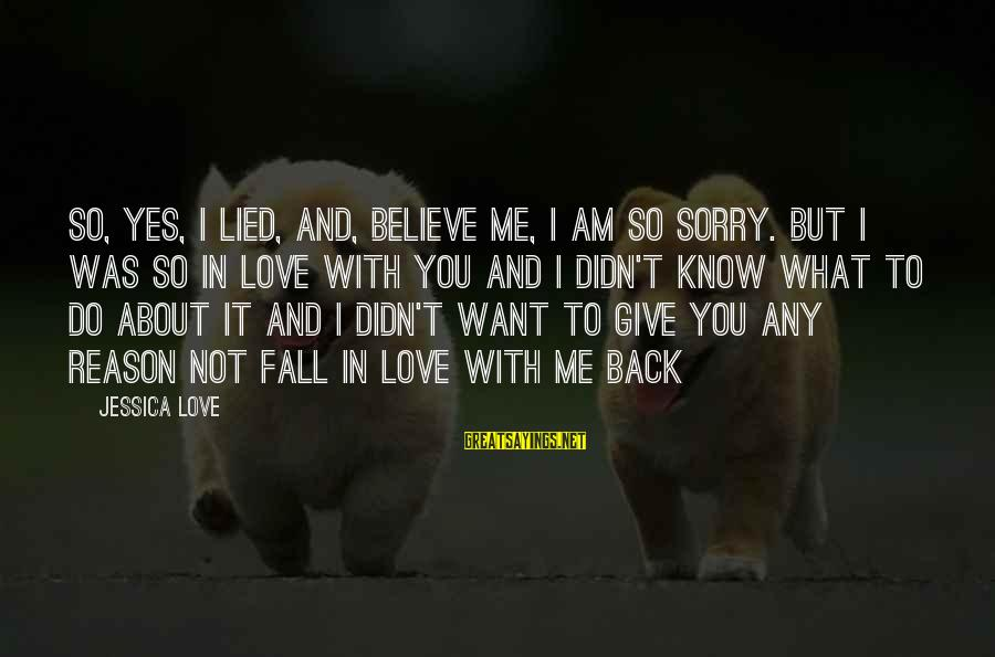 I'm Sorry I Lied To U Sayings By Jessica Love: So, yes, I lied, And, believe me, I am so sorry. But I was so