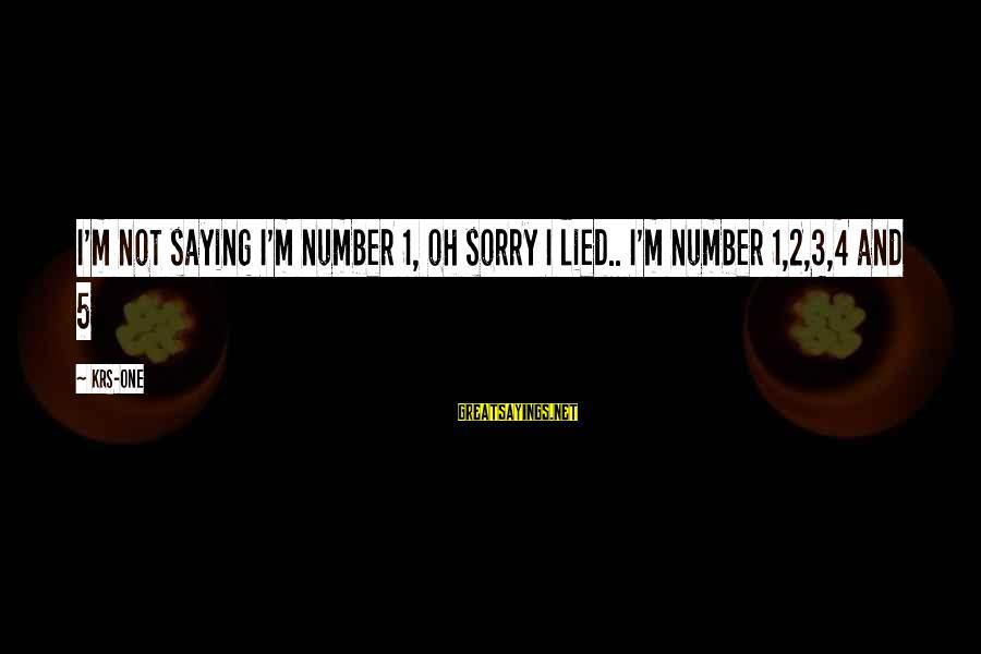 I'm Sorry I Lied To U Sayings By KRS-One: I'm not saying I'm number 1, oh sorry I lied.. I'm number 1,2,3,4 and 5