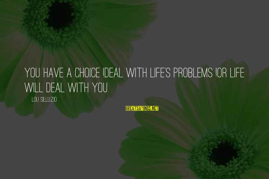 I'm Sorry I Lied To U Sayings By Lou Silluzio: You have a choice !Deal with life's problems !or life will deal with you.