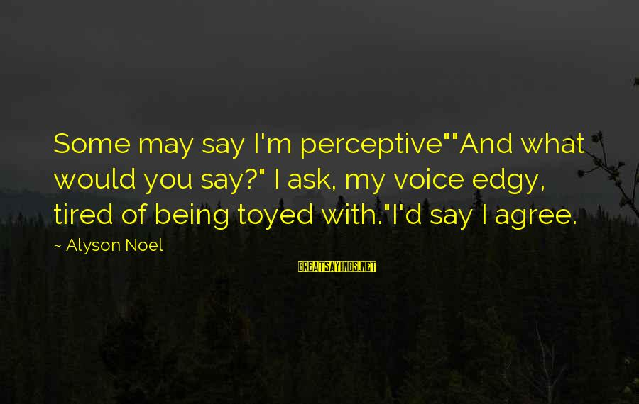 """I'm Tired Of You Sayings By Alyson Noel: Some may say I'm perceptive""""""""And what would you say?"""" I ask, my voice edgy, tired"""