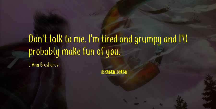 I'm Tired Of You Sayings By Ann Brashares: Don't talk to me. I'm tired and grumpy and I'll probably make fun of you.
