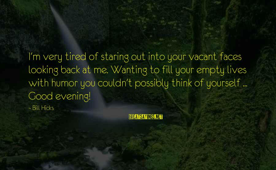 I'm Tired Of You Sayings By Bill Hicks: I'm very tired of staring out into your vacant faces looking back at me. Wanting