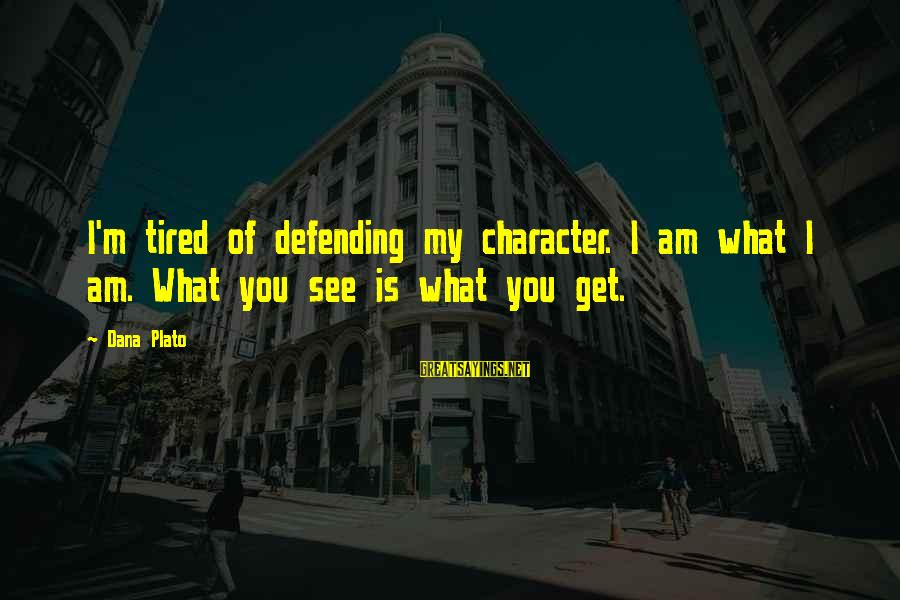 I'm Tired Of You Sayings By Dana Plato: I'm tired of defending my character. I am what I am. What you see is