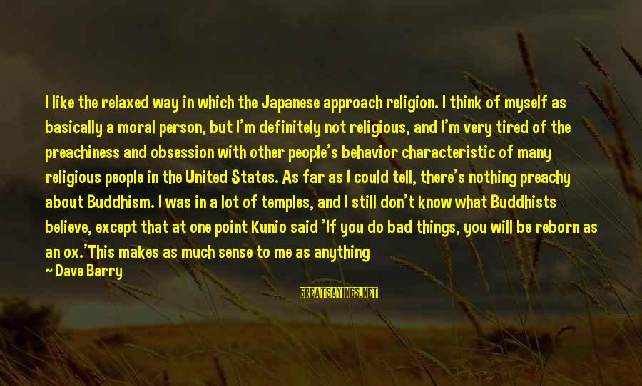 I'm Tired Of You Sayings By Dave Barry: I like the relaxed way in which the Japanese approach religion. I think of myself