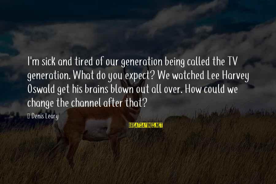 I'm Tired Of You Sayings By Denis Leary: I'm sick and tired of our generation being called the TV generation. What do you