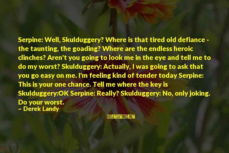I'm Tired Of You Sayings By Derek Landy: Serpine: Well, Skulduggery? Where is that tired old defiance - the taunting, the goading? Where